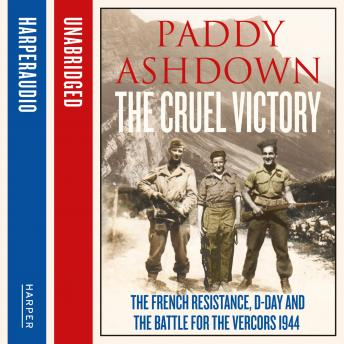 Cruel Victory: The French Resistance, D-Day and the Battle for the Vercors 1944, Paddy Ashdown