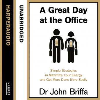 Great Day at the Office: Simple Strategies to Maximize Your Energy and Get More Done More Easily, Dr. John Briffa