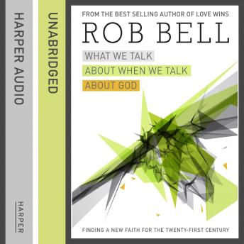 What We Talk About When We Talk About God: Faith for the 21st Century, Rob Bell