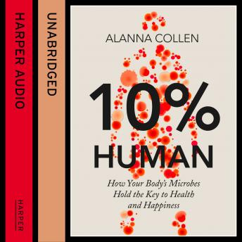 Download 10% Human: How Your Body's Microbes Hold the Key to Health and Happiness by Alanna Collen