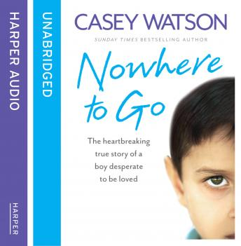 Nowhere to Go: The heartbreaking true story of a boy desperate to be loved, Casey Watson