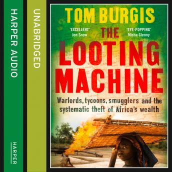 Looting Machine: Warlords, Tycoons, Smugglers and the Systematic Theft of Africa's Wealth, Tom Burgis
