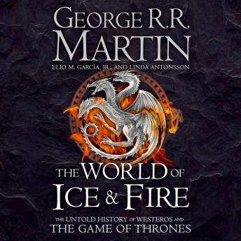 World of Ice and Fire: The Untold History of Westeros and the Game of Thrones, George R.R. Martin, Elio M. Garcia Jr., Linda Antonsson