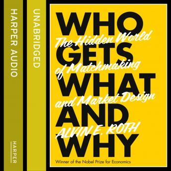 Who Gets What - And Why: The Hidden World of Matchmaking and Market Design, Alvin Roth