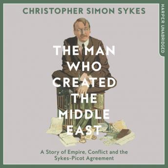 Man Who Created the Middle East: A Story of Empire, Conflict and the Sykes-Picot Agreement, Christopher Simon Sykes