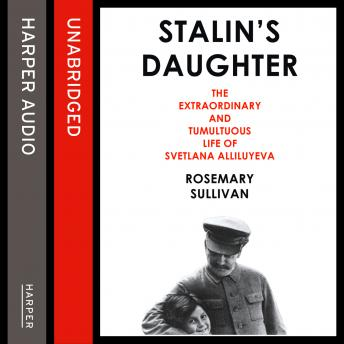 Stalin's Daughter: The Extraordinary and Tumultuous Life of Svetlana Alliluyeva, Rosemary Sullivan