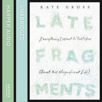 Late Fragments: Everything I Want to Tell You (About This Magnificent Life), Kate Gross