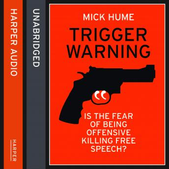 Trigger Warning: Is the Fear of Being Offensive Killing Free Speech?, Mick Hume