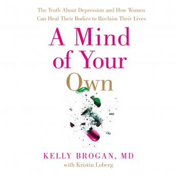 Mind of Your Own: The Truth About Depression and How Women Can Heal Their Bodies to Reclaim Their Lives, Dr Kelly Brogan