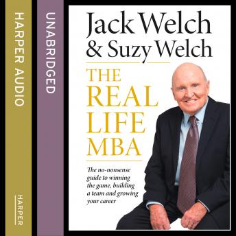 Real-Life MBA: The no-nonsense guide to winning the game, building a team and growing your career, Suzy Welch, Jack Welch