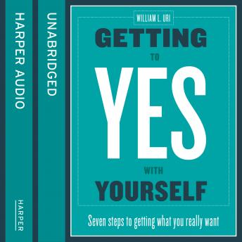Getting to Yes with Yourself: And Other Worthy Opponents, William Ury