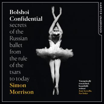 Bolshoi Confidential: Secrets of the Russian Ballet from the Rule of the Tsars to Today, Simon Morrison