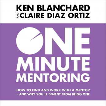 One Minute Mentoring: How to find and work with a mentor - and why you'll benefit from being one, Claire Diaz-Ortiz, Ken Blanchard