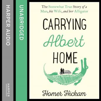 Carrying Albert Home: The Somewhat True Story of a Man, his Wife and her Alligator, Homer Hickam