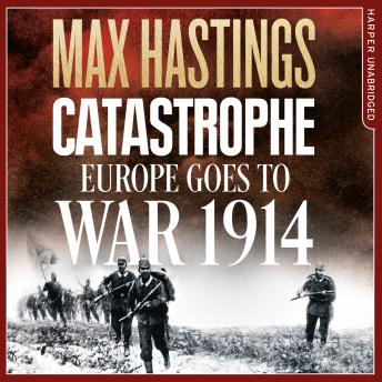 Catastrophe: Europe Goes to War 1914, Max Hastings