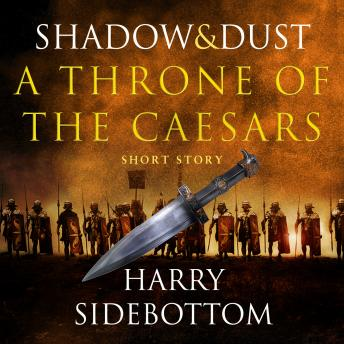 Shadow and Dust (A Short Story): A Throne of the Caesars Story, Harry Sidebottom