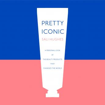 Pretty Iconic: A Personal Look at the Beauty Products that Changed the World, Sali Hughes