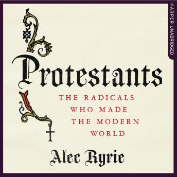 Protestants: The Radicals Who Made the Modern World sample.