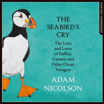 Seabird's Cry: The Lives and Loves of Puffins, Gannets and Other Ocean Voyagers, Adam Nicolson