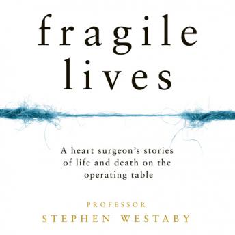 Fragile Lives: A Heart Surgeon's Stories of Life and Death on the Operating Table, Stephen Westaby