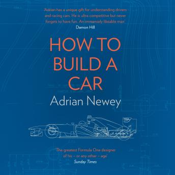 How to Build a Car: The Autobiography of the World's Greatest Formula 1 Designer, Adrian Newey