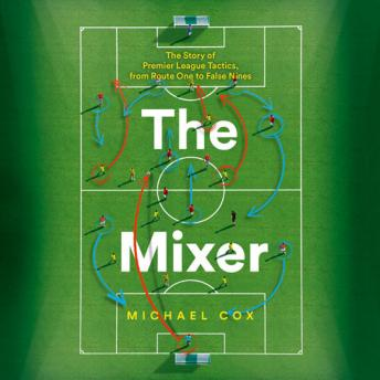 Download Mixer: The Story of Premier League Tactics, from Route One to False Nines by Michael Cox