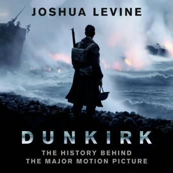 Dunkirk: The History Behind the Major Motion Picture, Joshua Levine