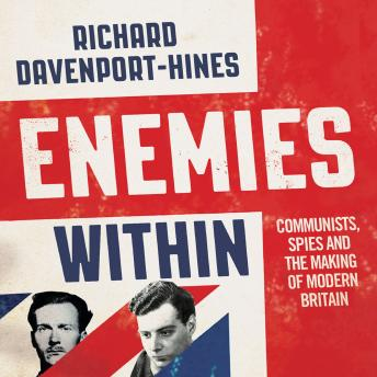 Enemies Within: Communists, the Cambridge Spies and the Making of Modern Britain, Richard Davenport-Hines