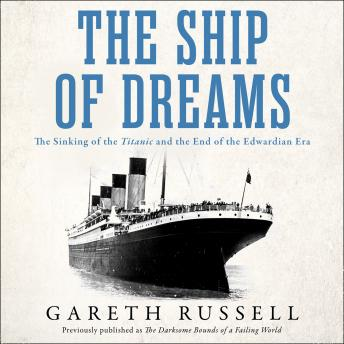 "Ship of Dreams: The Sinking of the ""Titanic"" and the End of the Edwardian Era, Audio book by Gareth Russell"