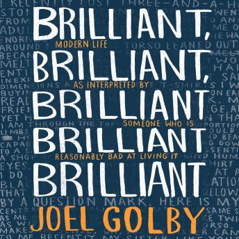 Download Brilliant, Brilliant, Brilliant Brilliant Brilliant: Modern Life as Interpreted By Someone Who Is Reasonably Bad at Living It by Joel Golby