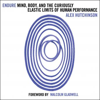 Endure: Mind, Body and the Curiously Elastic Limits of Human Performance, Alex Hutchinson