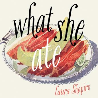Download What She Ate: Six Remarkable Women and the Food That Tells Their Stories by Laura Shapiro