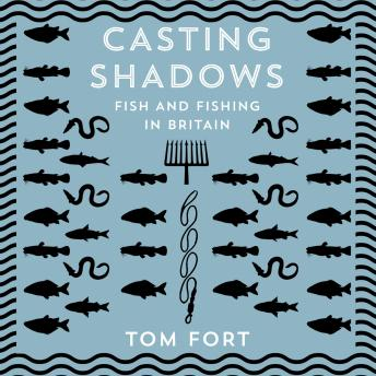 Casting Shadows: Fish and Fishing in Britain, Tom Fort
