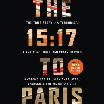 Download 15:17 to Paris: The True Story of a Terrorist, a Train and Three American Heroes by Anthony Sadler, Alek Skarlatos, Spencer Stone
