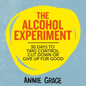 Download Alcohol Experiment: how to take control of your drinking and enjoy being sober for good by Annie Grace