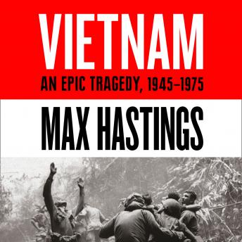 Download Vietnam: An Epic History of a Divisive War 1945-1975 by Max Hastings