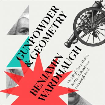 Gunpowder and Geometry: The Life of Charles Hutton, Pit Boy, Mathematician and Scientific Rebel, Benjamin Wardhaugh