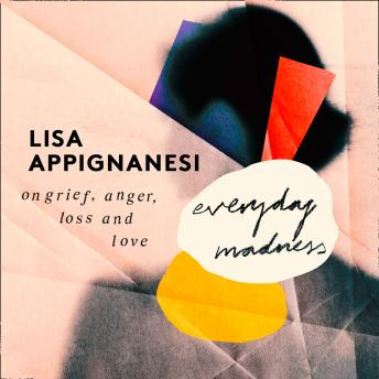 Download Everyday Madness: On Grief, Anger, Loss and Love by Lisa Appignanesi