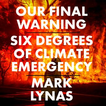 Our Final Warning: Six Degrees of Climate Emergency, Mark Lynas