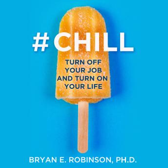 Download #Chill: Turn Off Your Job and Turn On Your Life by Bryan E. Robinson, Ph.D.