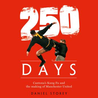 Download 250 Days: Cantona's Kung Fu and the Making of Man U by Daniel Storey