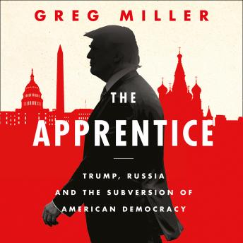 Download Apprentice: Trump, Russia and the Subversion of American Democracy by Greg Miller
