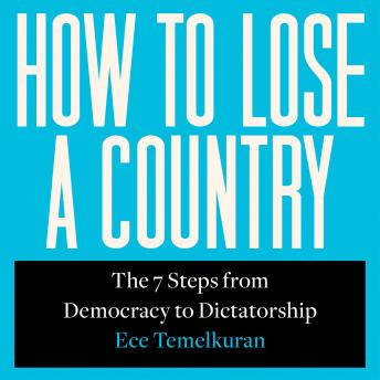 Download How to Lose a Country: The 7 Steps from Democracy to Dictatorship by Ece Temelkuran