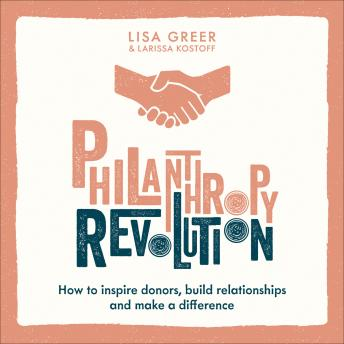 Philanthropy Revolution: How to Inspire Donors, Build Relationships and Make a Difference, Larissa Kostoff, Lisa Greer