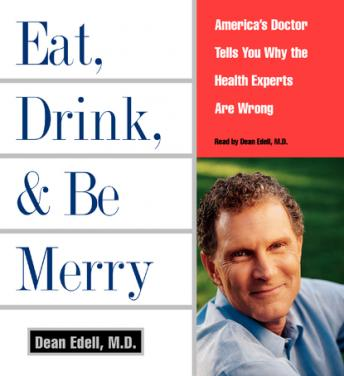 Eat, Drink, & Be Merry: America's Doctor Tells You Why the Healt, M.D. Dean Edell
