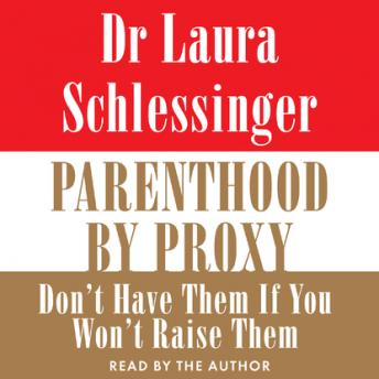 Parenthood by Proxy: Don\'t Have Them If You Won\'t Raise Them, Dr. Laura Schlessinger