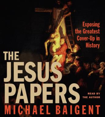 Jesus Papers: Exposing the Greatest Cover-Up in History, Michael Baigent