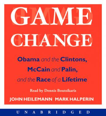 Game Change: Obama and the Clintons, McCain and Palin, and the Race of a Lifetime, John Heilemann, Mark Halperin