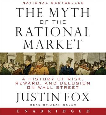 Myth of the Rational Market: A History of Risk, Reward, and Delusion on Wall Street, Justin Fox