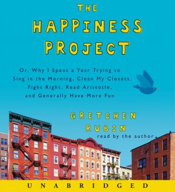 Happiness Project: Or, Why I Spent a Year Trying to Sing in the Morning, Clean My Closets, Fight Right, Read Aristotle, and Generally Have More Fun sample.